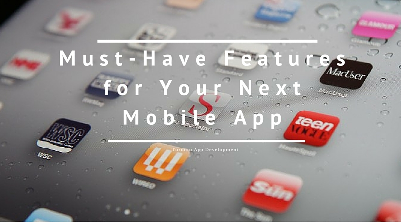 Must-Have Features for Your Next Mobile App