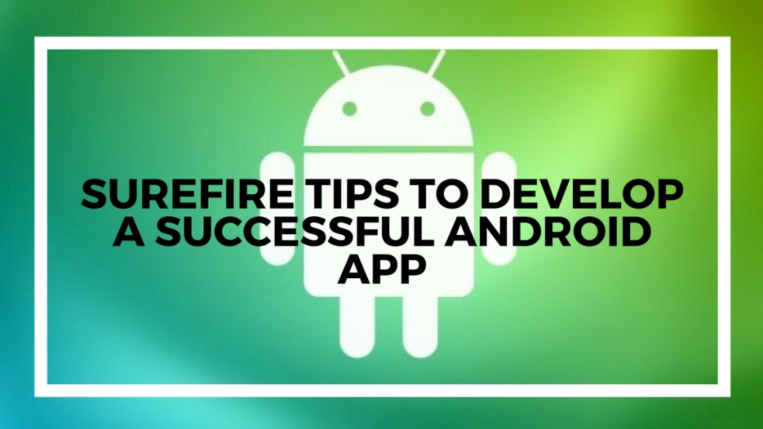 Surefire Tips to Develop a Successful Android App
